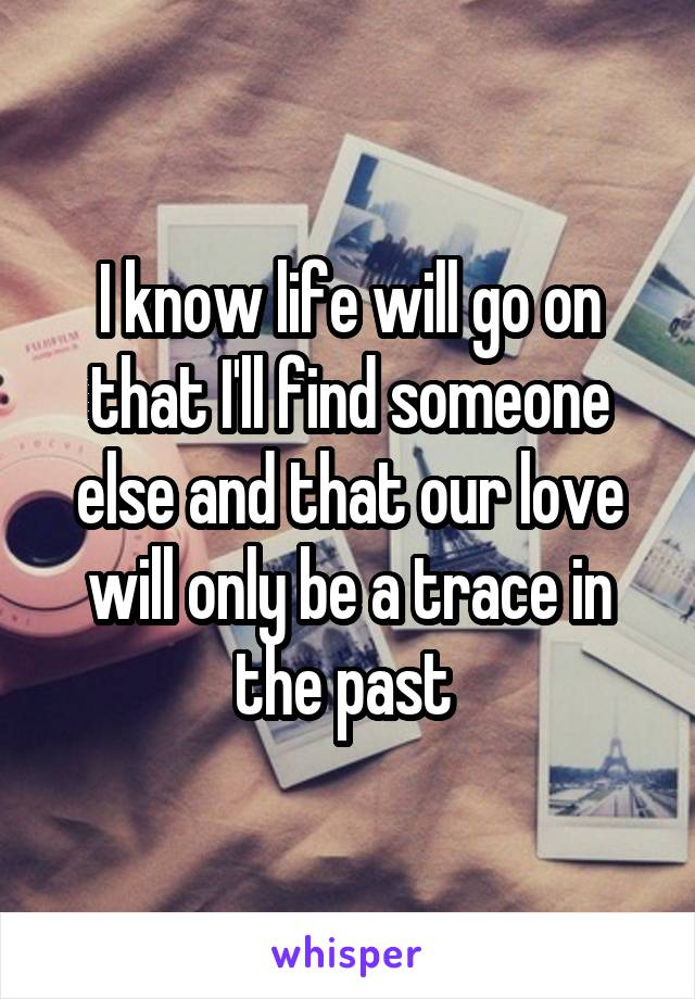 I know life will go on that I'll find someone else and that our love will only be a trace in the past