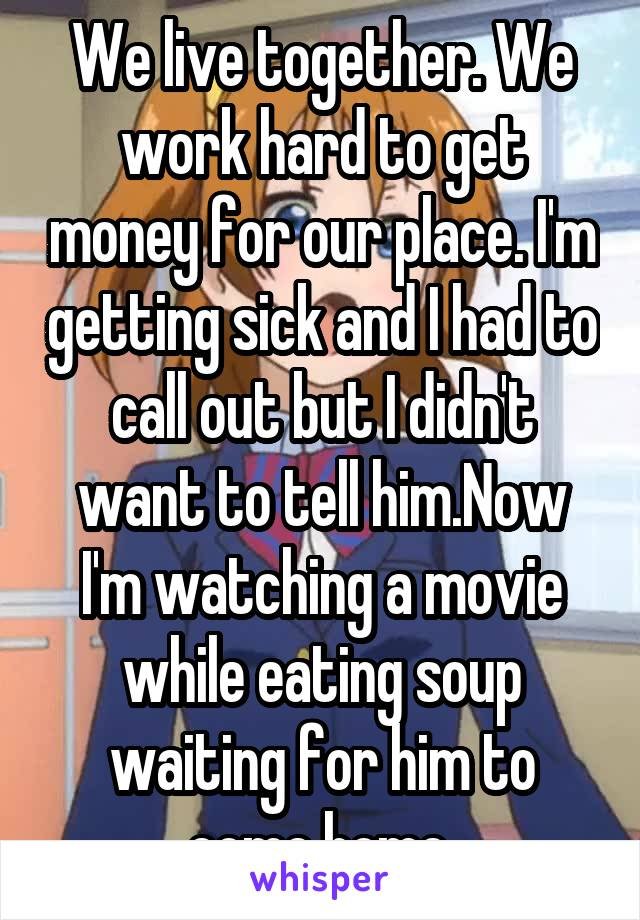 We live together. We work hard to get money for our place. I'm getting sick and I had to call out but I didn't want to tell him.Now I'm watching a movie while eating soup waiting for him to come home.