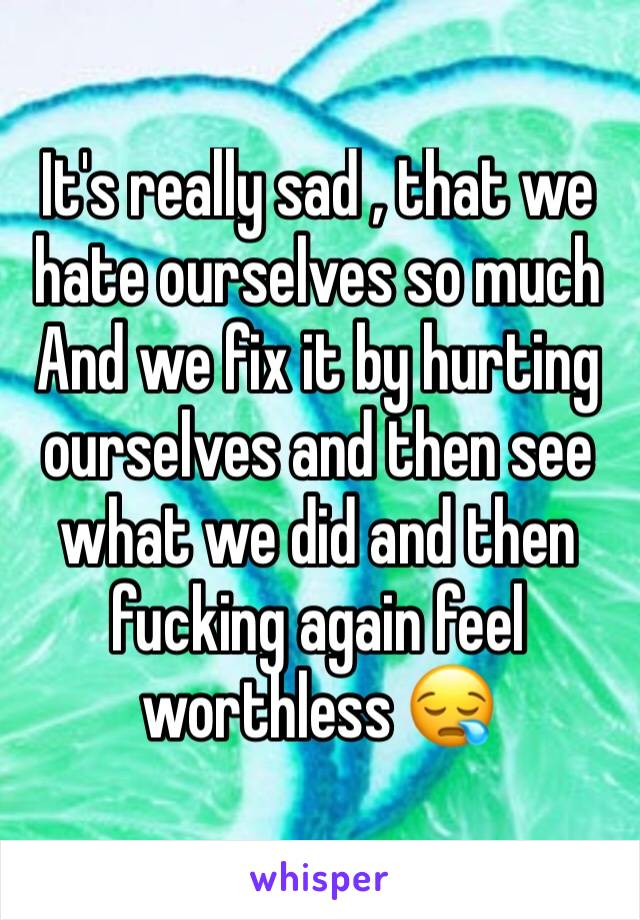 It's really sad , that we hate ourselves so much  And we fix it by hurting ourselves and then see what we did and then fucking again feel worthless 😪