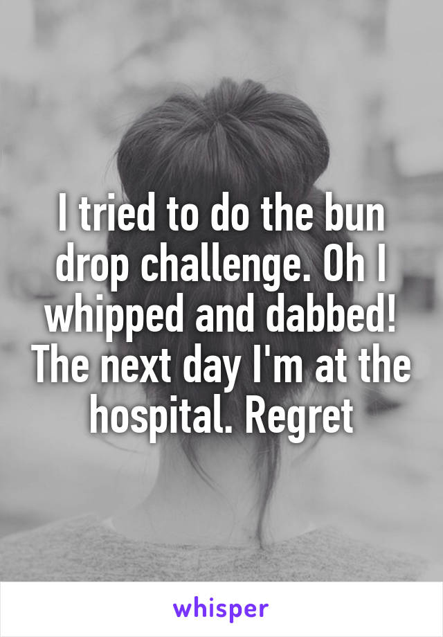 I tried to do the bun drop challenge. Oh I whipped and dabbed! The next day I'm at the hospital. Regret