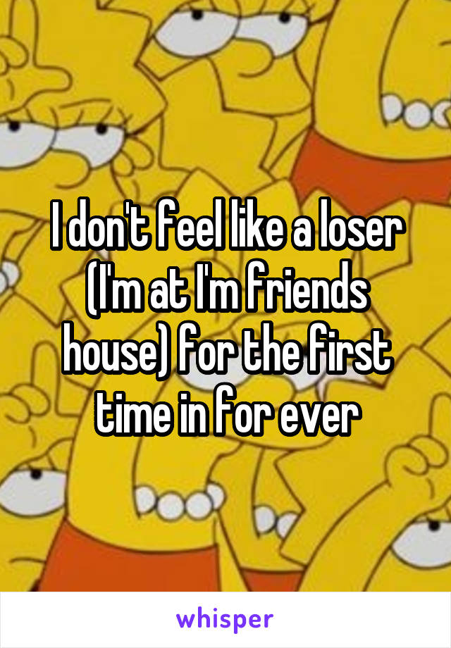 I don't feel like a loser (I'm at I'm friends house) for the first time in for ever