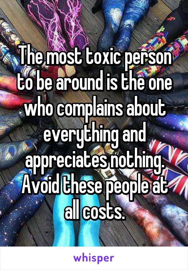 The most toxic person to be around is the one who complains about everything and appreciates nothing. Avoid these people at all costs.