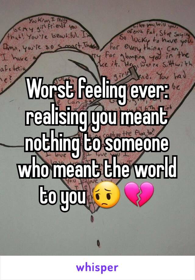 Worst feeling ever: realising you meant nothing to someone who meant the world to you 😔💔