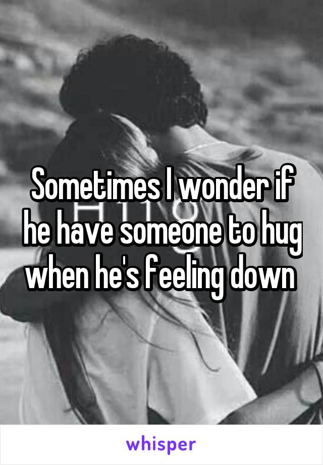 Sometimes I wonder if he have someone to hug when he's feeling down