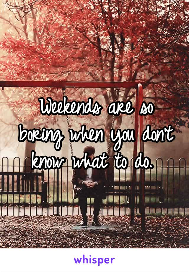 Weekends are so boring when you don't know what to do.