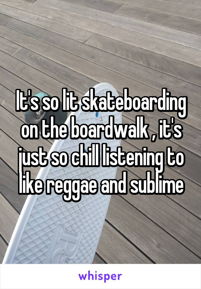 It's so lit skateboarding on the boardwalk , it's just so chill listening to like reggae and sublime