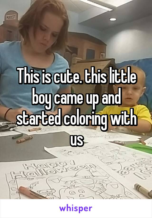 This is cute. this little boy came up and started coloring with us