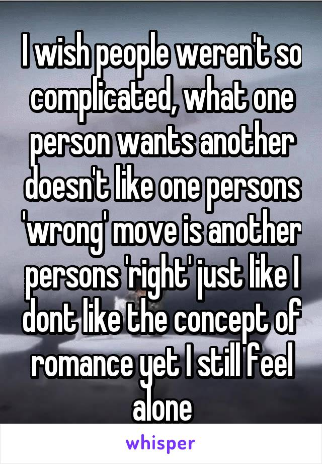 I wish people weren't so complicated, what one person wants another doesn't like one persons 'wrong' move is another persons 'right' just like I dont like the concept of romance yet I still feel alone