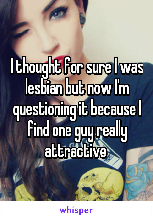 I thought for sure I was lesbian but now I'm questioning it because I find one guy really attractive