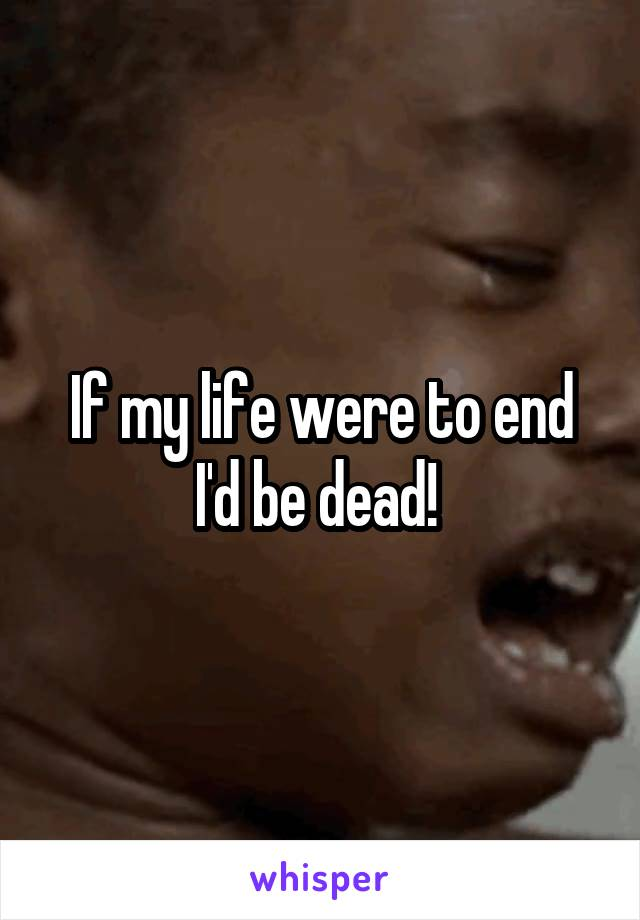 If my life were to end I'd be dead!