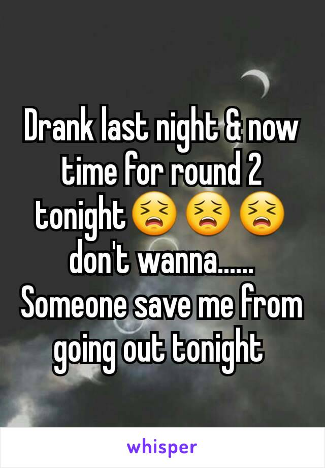 Drank last night & now time for round 2 tonight😣😣😣 don't wanna...... Someone save me from going out tonight