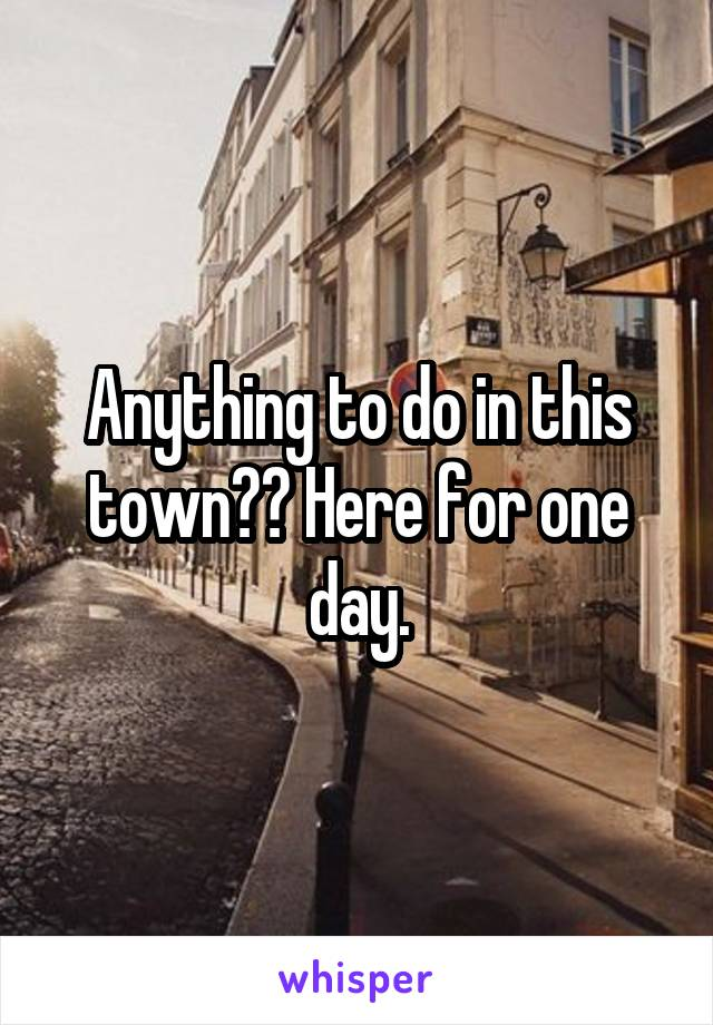 Anything to do in this town?? Here for one day.