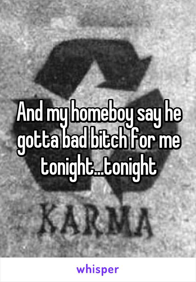 And my homeboy say he gotta bad bitch for me tonight...tonight