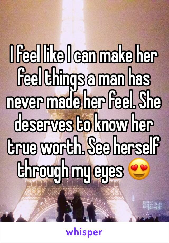 I feel like I can make her feel things a man has never made her feel. She deserves to know her true worth. See herself through my eyes 😍