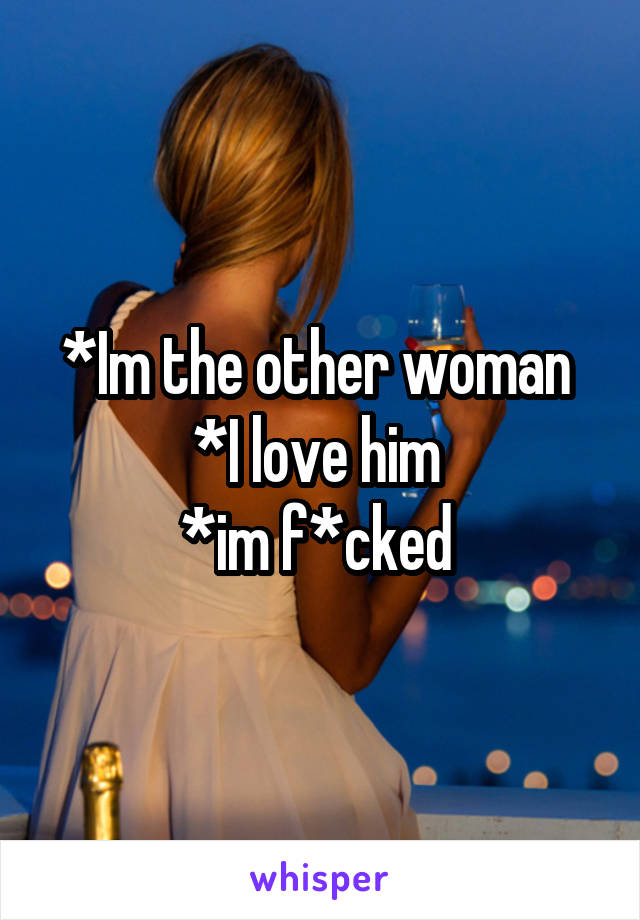 *Im the other woman  *I love him  *im f*cked