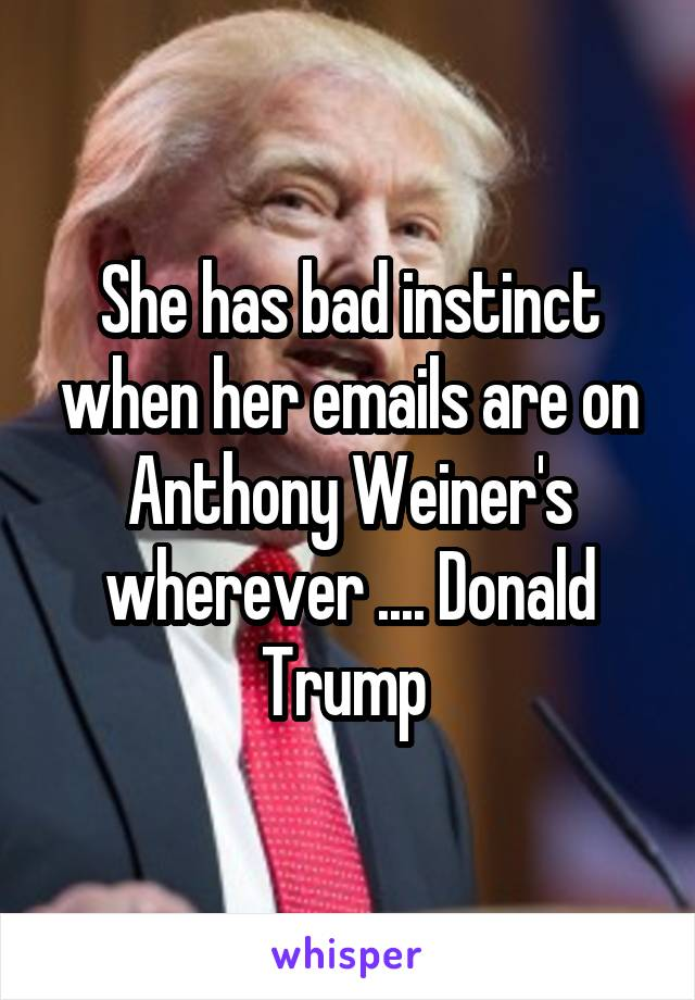 She has bad instinct when her emails are on Anthony Weiner's wherever .... Donald Trump