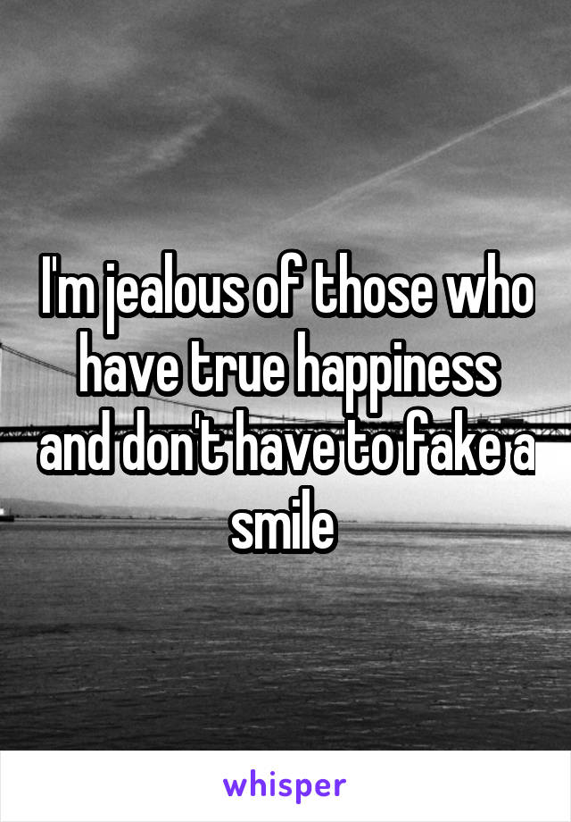 I'm jealous of those who have true happiness and don't have to fake a smile