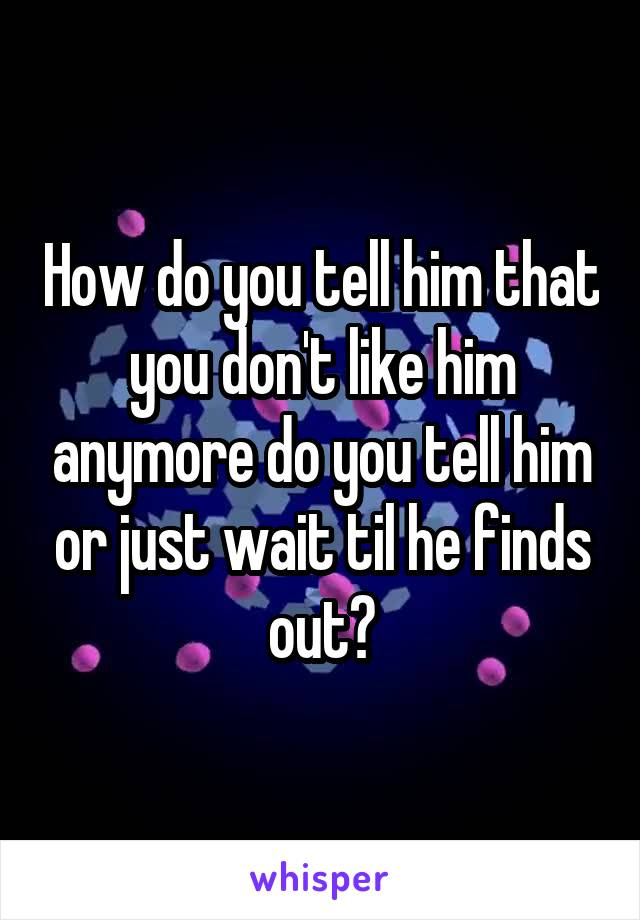 How do you tell him that you don't like him anymore do you tell him or just wait til he finds out?