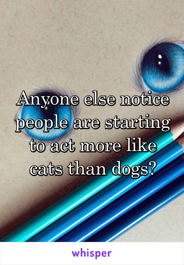 Anyone else notice people are starting to act more like cats than dogs?