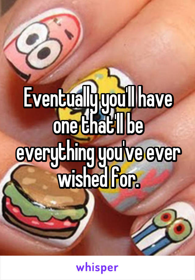 Eventually you'll have one that'll be everything you've ever wished for.