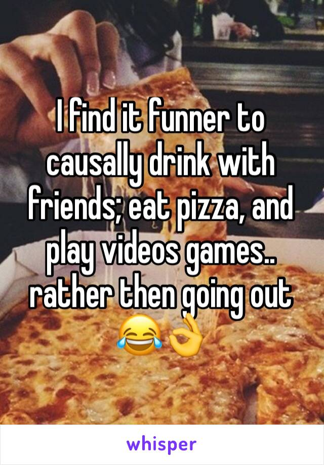 I find it funner to causally drink with friends; eat pizza, and play videos games.. rather then going out 😂👌