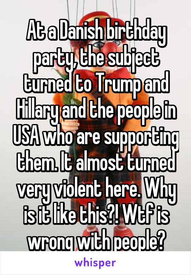 At a Danish birthday party, the subject turned to Trump and Hillary and the people in USA who are supporting them. It almost turned very violent here. Why is it like this?! Wtf is wrong with people?