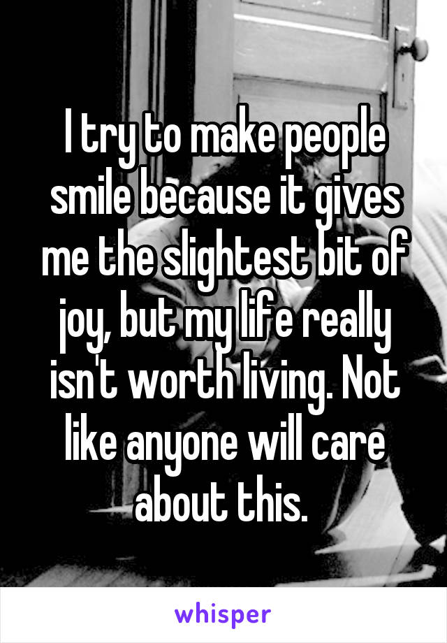 I try to make people smile because it gives me the slightest bit of joy, but my life really isn't worth living. Not like anyone will care about this.