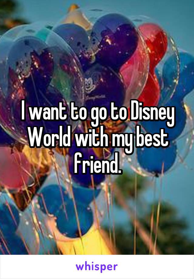 I want to go to Disney World with my best friend.