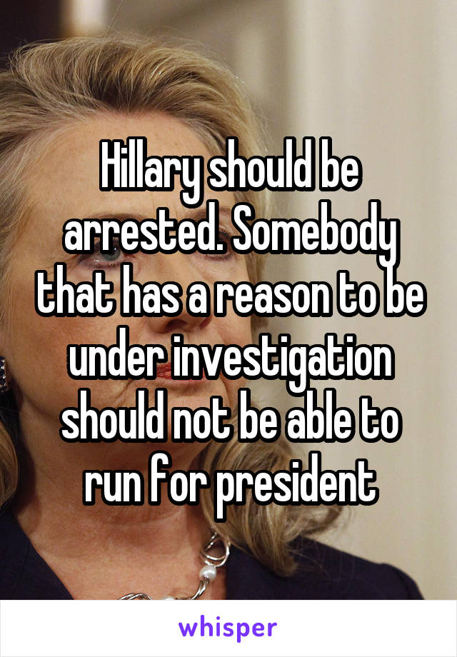 Hillary should be arrested. Somebody that has a reason to be under investigation should not be able to run for president