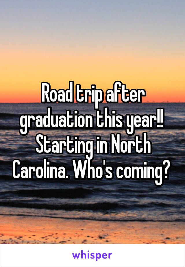 Road trip after graduation this year!!  Starting in North Carolina. Who's coming?