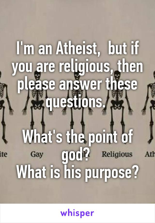I'm an Atheist,  but if you are religious, then please answer these questions.   What's the point of god?  What is his purpose?