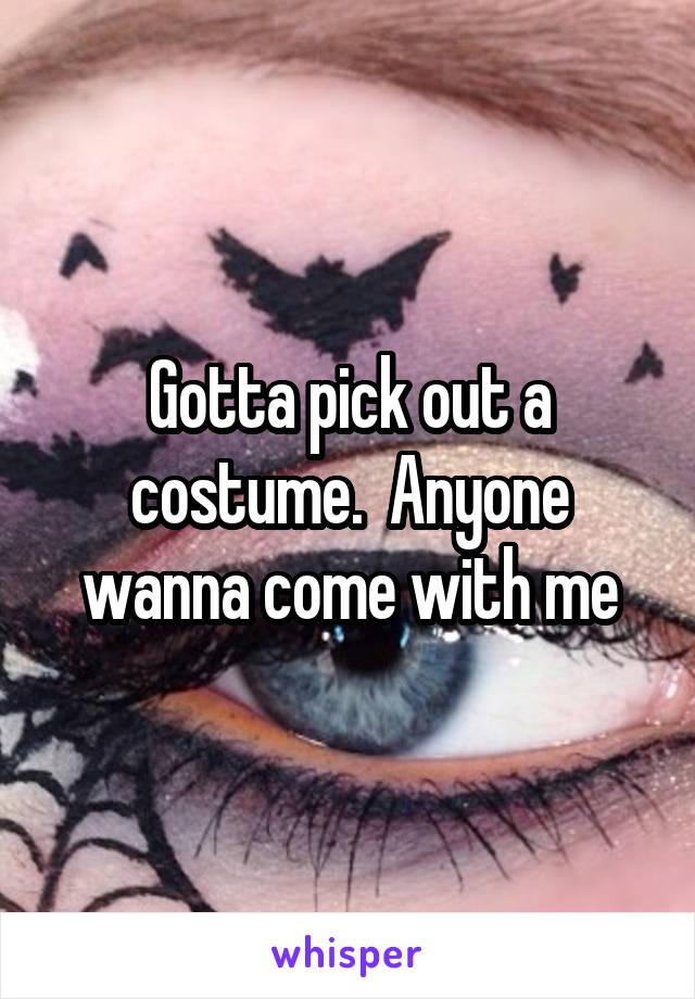 Gotta pick out a costume.  Anyone wanna come with me
