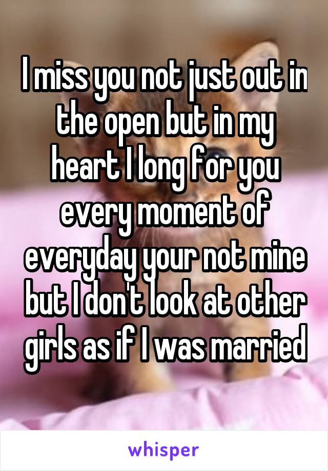 I miss you not just out in the open but in my heart I long for you every moment of everyday your not mine but I don't look at other girls as if I was married