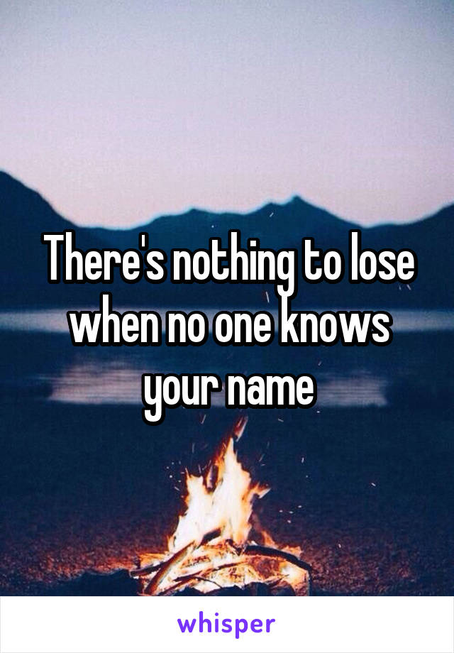 There's nothing to lose when no one knows your name