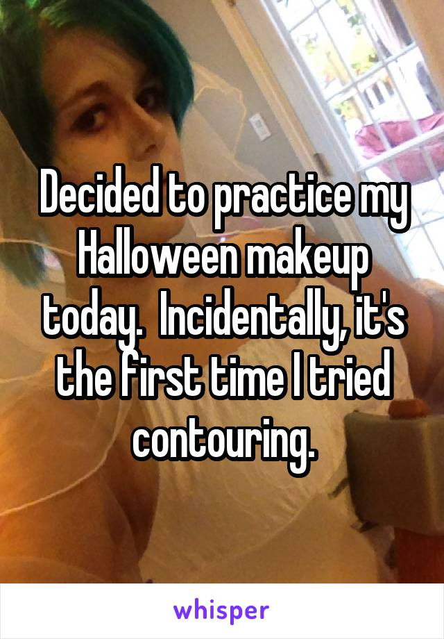 Decided to practice my Halloween makeup today.  Incidentally, it's the first time I tried contouring.