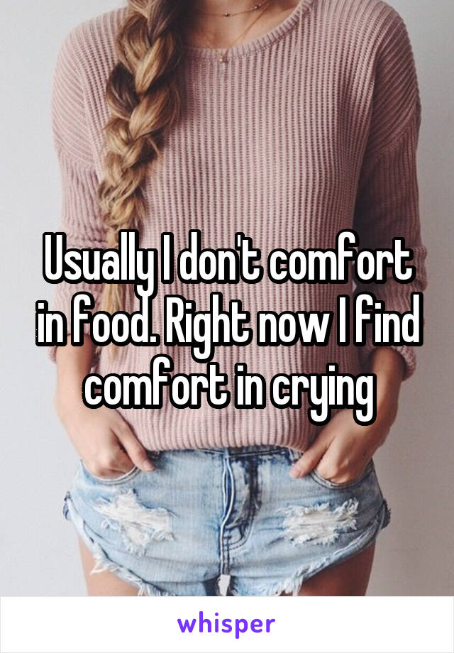 Usually I don't comfort in food. Right now I find comfort in crying