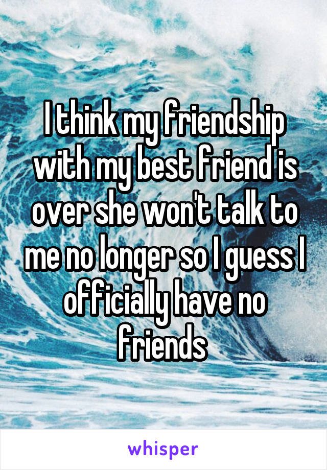 I think my friendship with my best friend is over she won't talk to me no longer so I guess I officially have no friends