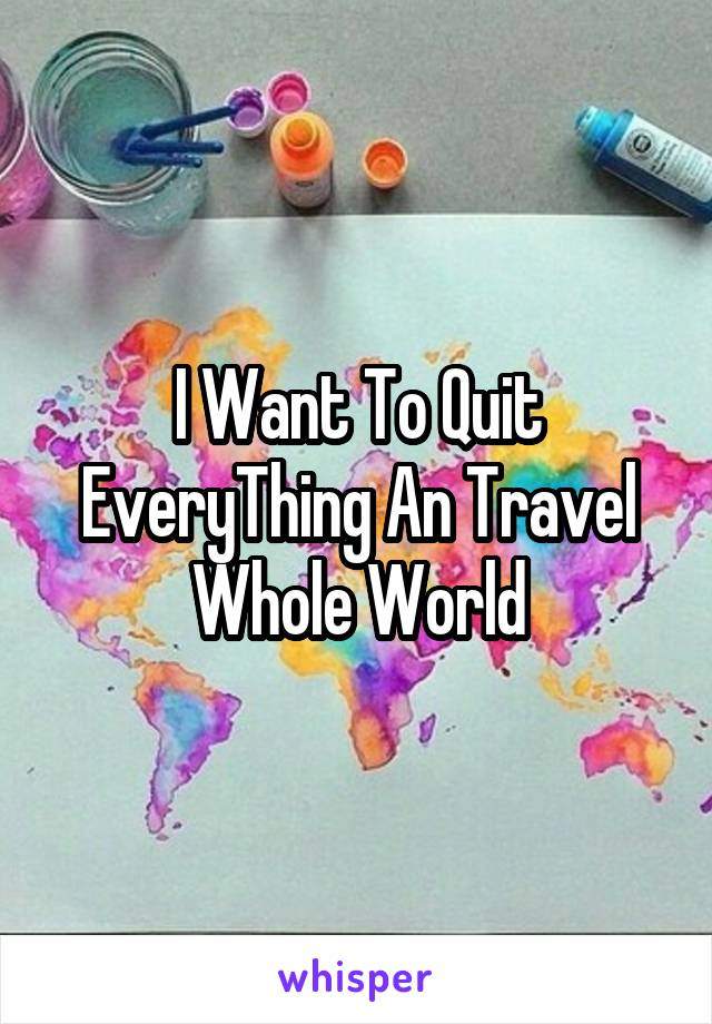 I Want To Quit EveryThing An Travel Whole World