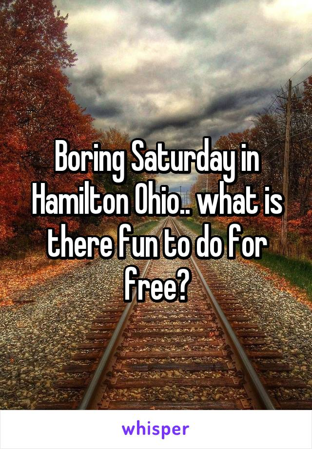 Boring Saturday in Hamilton Ohio.. what is there fun to do for free?