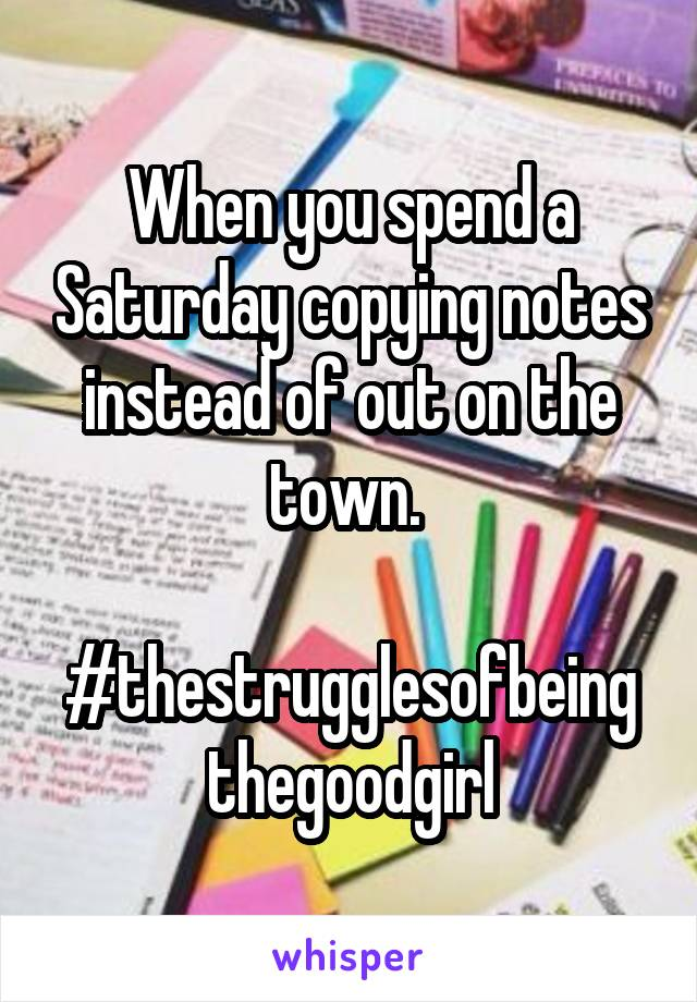 When you spend a Saturday copying notes instead of out on the town.   #thestrugglesofbeing thegoodgirl