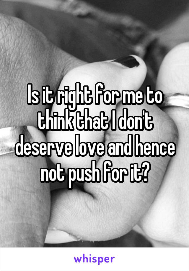 Is it right for me to think that I don't deserve love and hence not push for it?