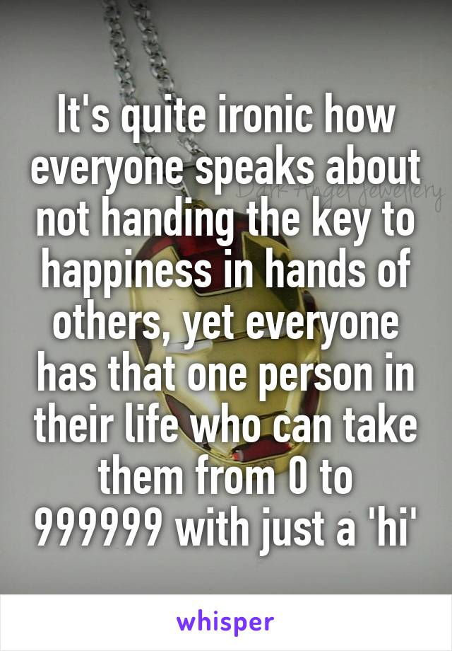 It's quite ironic how everyone speaks about not handing the key to happiness in hands of others, yet everyone has that one person in their life who can take them from 0 to 999999 with just a 'hi'