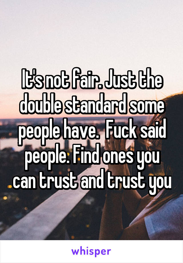 It's not fair. Just the double standard some people have.  Fuck said people. Find ones you can trust and trust you