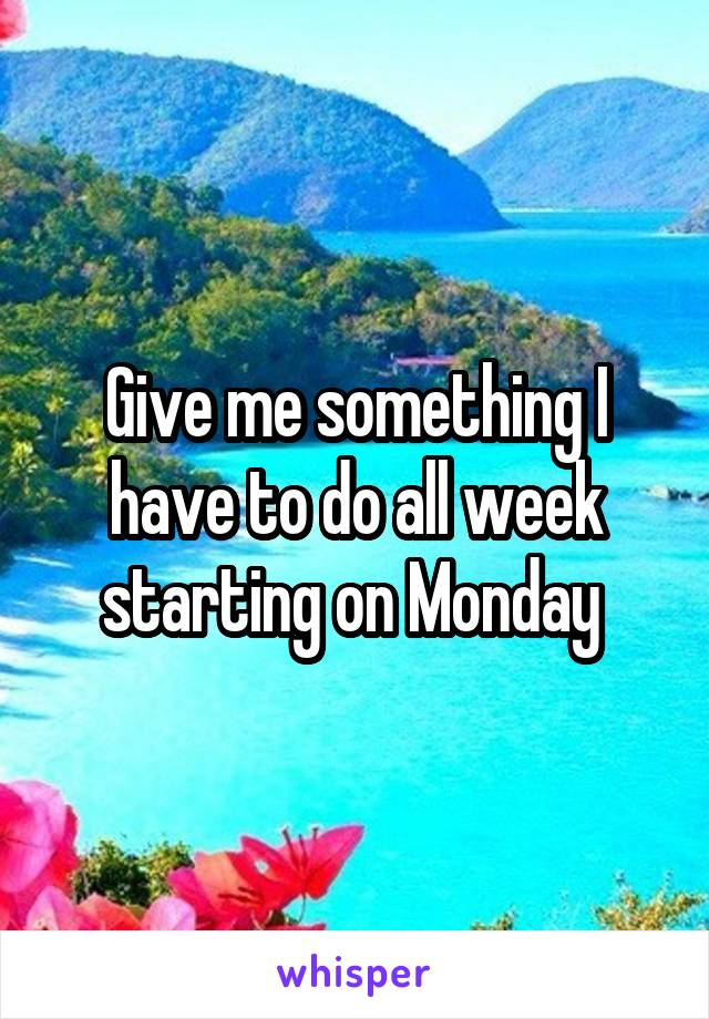 Give me something I have to do all week starting on Monday