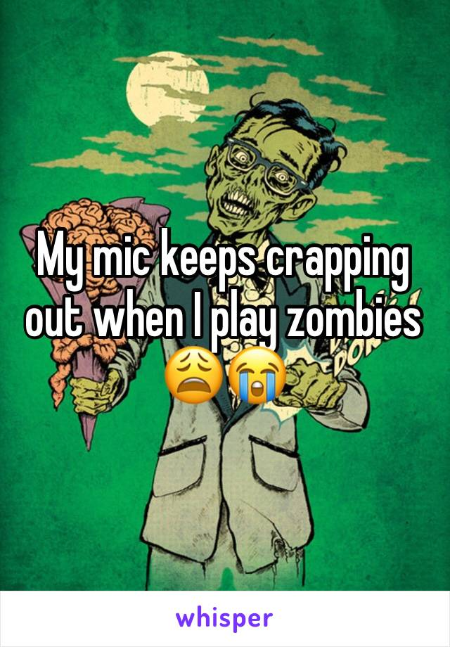 My mic keeps crapping out when I play zombies 😩😭