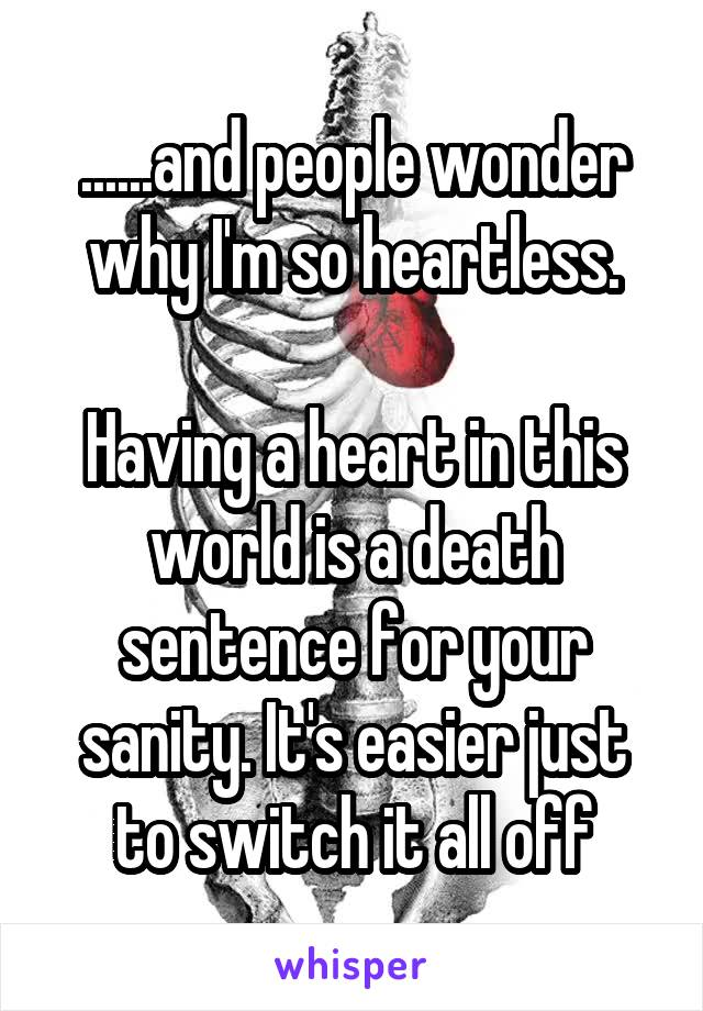 ......and people wonder why I'm so heartless.  Having a heart in this world is a death sentence for your sanity. It's easier just to switch it all off