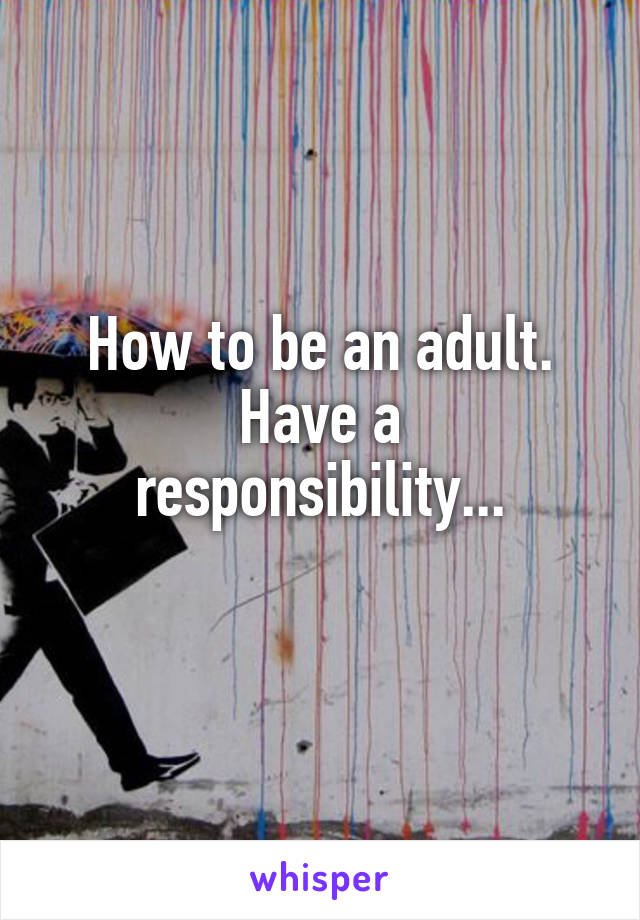How to be an adult. Have a responsibility...