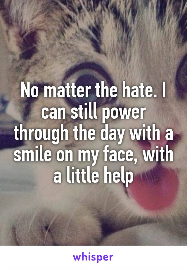 No matter the hate. I can still power through the day with a smile on my face, with a little help
