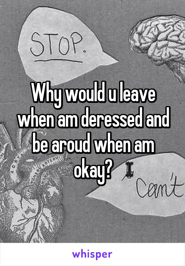Why would u leave when am deressed and be aroud when am okay?