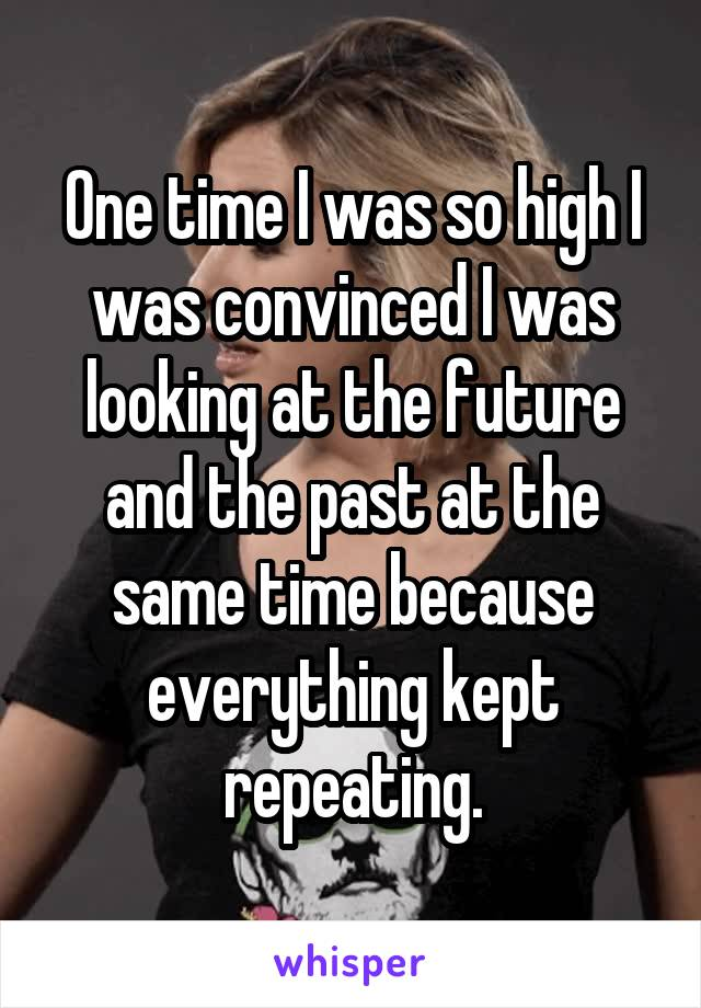 One time I was so high I was convinced I was looking at the future and the past at the same time because everything kept repeating.